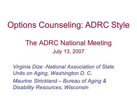 Options Counseling: ADRC Style The ADRC National Meeting July 13, 2007 Virginia Dize -National Association of State Units on Aging, Washington D. C. Maurine.