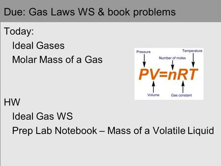 Due: Gas Laws WS & book problems Today: Ideal Gases Molar Mass of a Gas HW Ideal Gas WS Prep Lab Notebook – Mass of a Volatile Liquid.