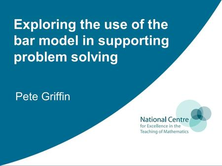 Pete Griffin Exploring the use of the bar model in supporting problem solving.
