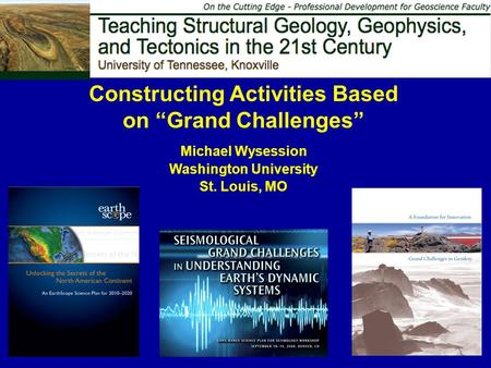 "Constructing Activities Based on ""Grand Challenges"" Michael Wysession Washington University St. Louis, MO."