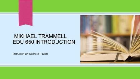 MIKHAEL TRAMMELL EDU 650 INTRODUCTION Instructor: Dr. Kenneth Powers.