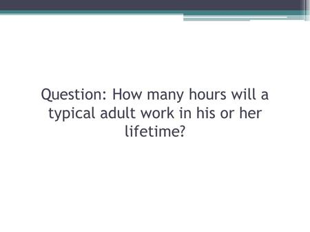Question: How many hours will a typical adult work in his or her lifetime?