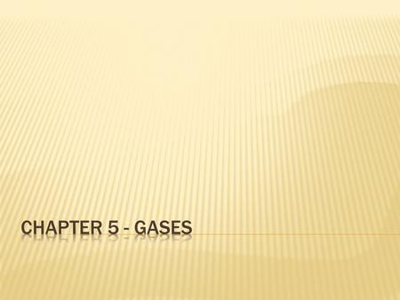  Properties of Gases  Gases uniformly fill any container  Gases are easily compressed  Gases mix completely with any other gas  Gases exert pressure.