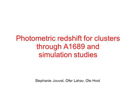 Photometric redshift for clusters through A1689 and simulation studies Stephanie Jouvel, Ofer Lahav, Ole Host.