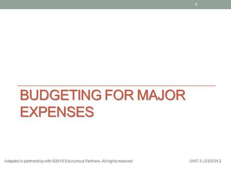 BUDGETING FOR MAJOR EXPENSES Adapted in partnership with ©2015 Educurious Partners--All rights reserved UNIT 3 LESSON 2 1.