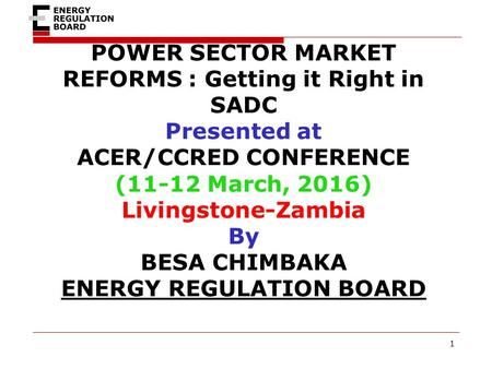 POWER SECTOR MARKET REFORMS : Getting it Right in SADC Presented at ACER/CCRED CONFERENCE (11-12 March, 2016) Livingstone-Zambia By BESA CHIMBAKA ENERGY.