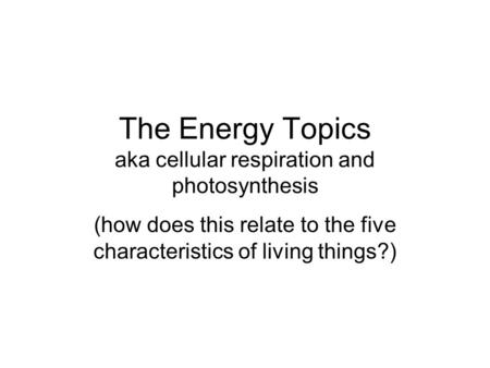 The Energy Topics aka cellular respiration and photosynthesis (how does this relate to the five characteristics of living things?)