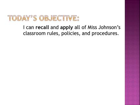 I can recall and apply all of Miss Johnson's classroom rules, policies, and procedures.