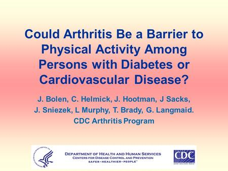 Could Arthritis Be a Barrier to Physical Activity Among Persons with Diabetes or Cardiovascular Disease? J. Bolen, C. Helmick, J. Hootman, J Sacks, J.