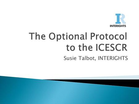Susie Talbot, INTERIGHTS.  The ICESCR and OP-ICESCR background  Opportunities under the OP-ICESCR  Taking a strategic case from the national level.