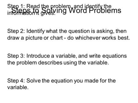 Steps to Solving Word Problems Step 1: Read the problem, and identify the information it gives. Step 2: Identify what the question is asking, then draw.