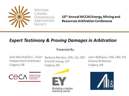 10 th Annual WCCAS Energy, Mining and Resources Arbitration Conference Jack Marshall Q.C., Chair Independent Arbitrator Calgary, AB Expert Testimony &