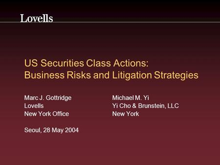 US Securities Class Actions: Business Risks and Litigation Strategies Marc J. GottridgeMichael M. Yi Lovells Yi Cho & Brunstein, LLC New York OfficeNew.