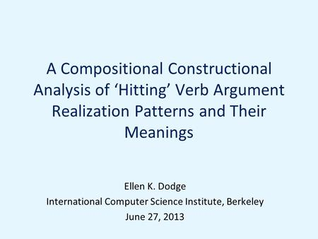 A Compositional Constructional Analysis of 'Hitting' Verb Argument Realization Patterns and Their Meanings Ellen K. Dodge International Computer Science.