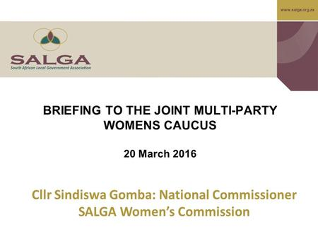 BRIEFING TO THE JOINT MULTI-PARTY WOMENS CAUCUS 20 March 2016 Cllr Sindiswa Gomba: National Commissioner SALGA Women's Commission.