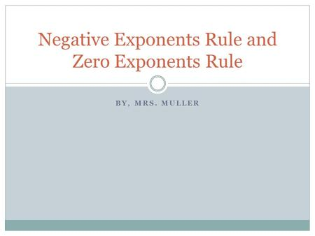 BY, MRS. MULLER Negative Exponents Rule and Zero Exponents Rule.