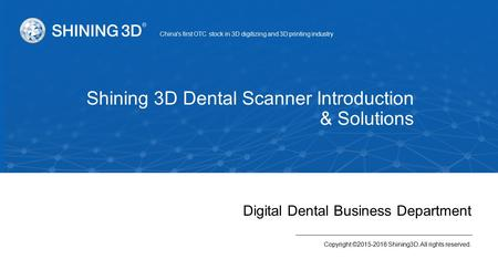 Digital Dental Business Department Copyright ©2015-2016 Shining3D. All rights reserved. China's first OTC stock in 3D digitizing and 3D printing industry.