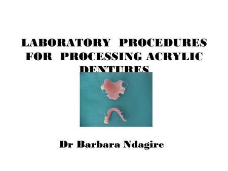 LABORATORY PROCEDURES FOR PROCESSING ACRYLIC DENTURES Dr Barbara Ndagire.