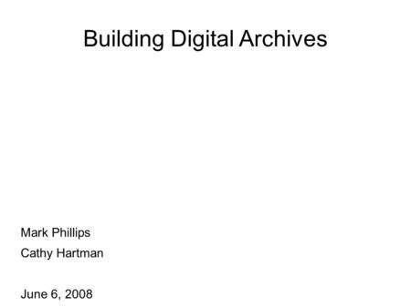 Building Digital Archives Mark Phillips Cathy Hartman June 6, 2008.