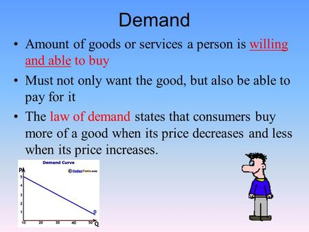 Demand Amount of goods or services a person is willing and able to buy Must not only want the good, but also be able to pay for it The law of demand states.