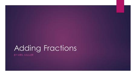 Adding Fractions BY MRS. MULLER. Key Vocabulary  Numerator: The top number of the fraction (the amount out of the whole)  Denominator: The bottom number.