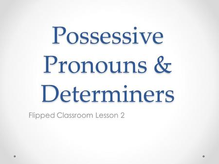 Possessive Pronouns & Determiners Flipped Classroom Lesson 2.