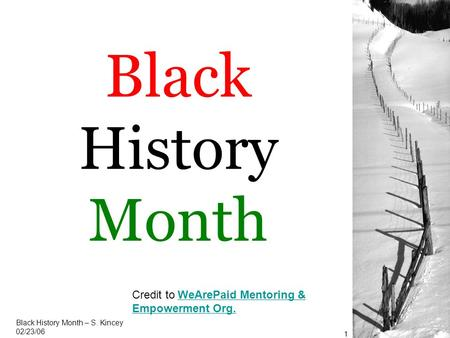 Black History Month Black History Month – S. Kincey 02/23/06 1 Credit to WeArePaid Mentoring & Empowerment Org.WeArePaid Mentoring & Empowerment Org.