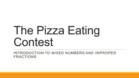 The Pizza Eating Contest INTRODUCTION TO MIXED NUMBERS AND IMPROPER FRACTIONS.