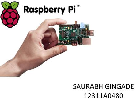 SAURABH GINGADE 12311A0480. The Raspberry Pi is a credit-card sized computer.