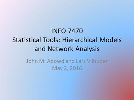 INFO 7470 Statistical Tools: Hierarchical Models and Network Analysis John M. Abowd and Lars Vilhuber May 2, 2016.