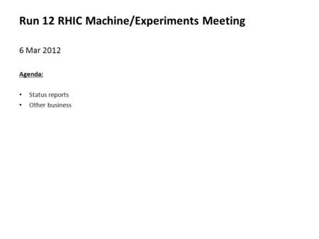 Run 12 RHIC Machine/Experiments Meeting 6 Mar 2012 Agenda: Status reports Other business.