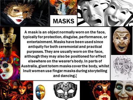 MASKS A mask is an object normally worn on the face, typically for protection, disguise, performance, or entertainment. Masks have been used since antiquity.