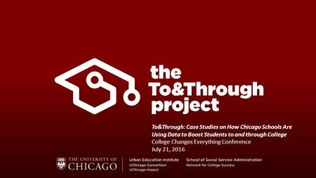 To&Through: Case Studies on How Chicago Schools Are Using Data to Boost Students to and through College College Changes Everything Conference July 21,