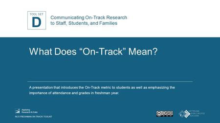"TOOL SET NCS FRESHMAN ON-TRACK TOOLKIT Applying Research & Data What Does ""On-Track"" Mean? A presentation that introduces the On-Track metric to students."