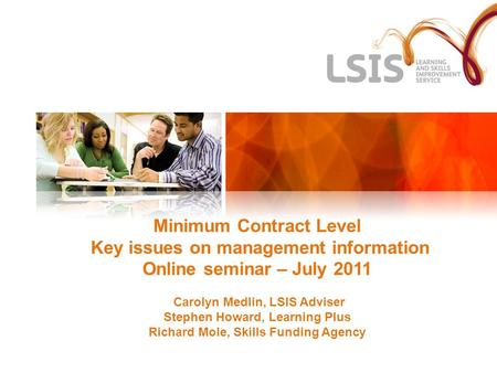 Minimum Contract Level Key issues on management information Online seminar – July 2011 Carolyn Medlin, LSIS Adviser Stephen Howard, Learning Plus Richard.