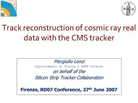 Track reconstruction of cosmic ray real data with the CMS tracker Piergiulio Lenzi Dipartimento di Fisica & INFN Firenze on behalf of the Silicon Strip.
