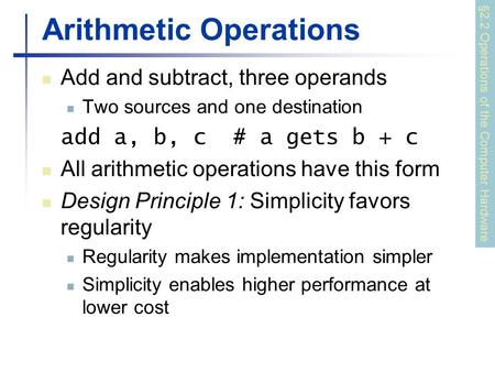 Arithmetic Operations Add and subtract, three operands Two sources and one destination add a, b, c # a gets b + c All arithmetic operations have this form.