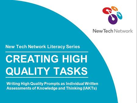 New Tech Network Literacy Series CREATING HIGH QUALITY TASKS Writing High Quality Prompts as Individual Written Assessments of Knowledge and Thinking (IAKTs)
