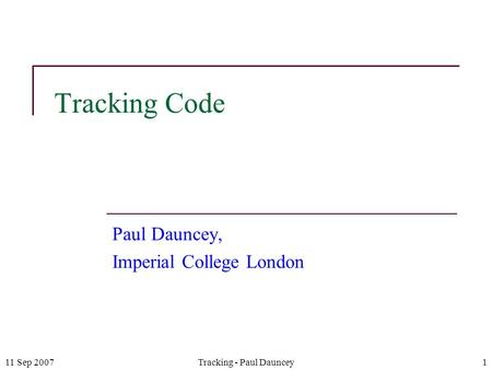 11 Sep 2007Tracking - Paul Dauncey1 Tracking Code Paul Dauncey, Imperial College London.