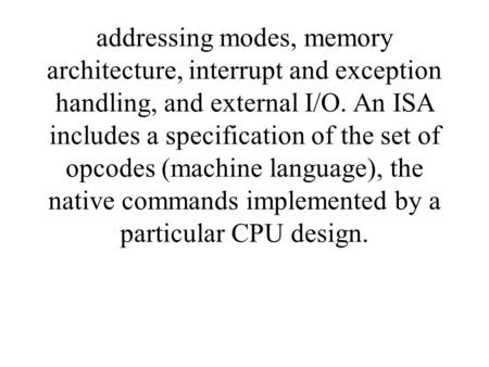 Addressing modes, memory architecture, interrupt and exception handling, and external I/O. An ISA includes a specification of the set of opcodes (machine.
