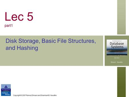 Copyright © 2007 Ramez Elmasri and Shamkant B. Navathe Lec 5 part1 Disk Storage, Basic File Structures, and Hashing.