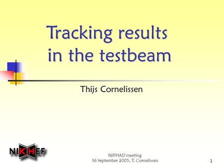 NIPHAD meeting 16 September 2005, T. Cornelissen 1 Tracking results in the testbeam Thijs Cornelissen.