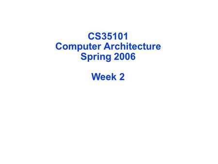 CS35101 Computer Architecture Spring 2006 Week 2.