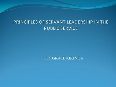 DR. GRACE KIRINGA. Outline Meaning and definition of servant leader: Desire to serve first Serving and putting others first Employees, customers, & community.