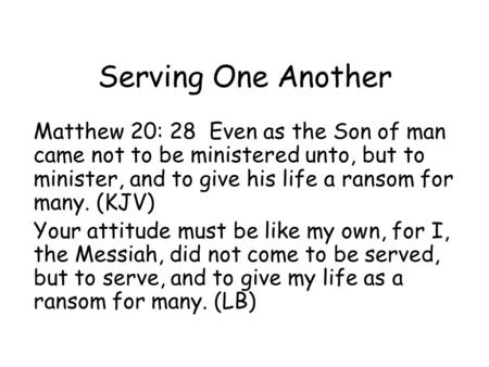 Serving One Another Matthew 20: 28 Even as the Son of man came not to be ministered unto, but to minister, and to give his life a ransom for many. (KJV)