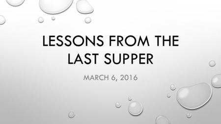 LESSONS FROM THE LAST SUPPER MARCH 6, 2016. John 13:1-17 It was just before the Passover festival. Jesus knew that the hour had come for Him to leave.
