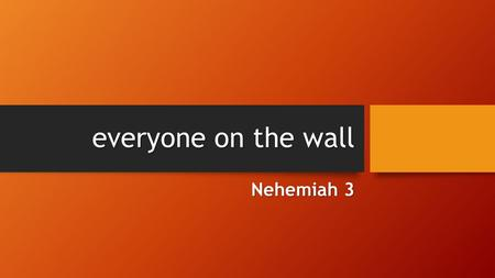 Everyone on the wall Nehemiah 3. Nehemiah 2:18 Then I told them about how the gracious hand of God had been on me, and about my conversation with the.