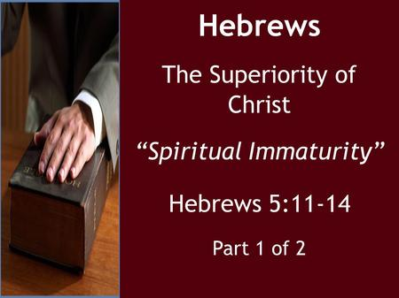 "Hebrews The Superiority of Christ ""Spiritual Immaturity"" Hebrews 5:11-14 Part 1 of 2."