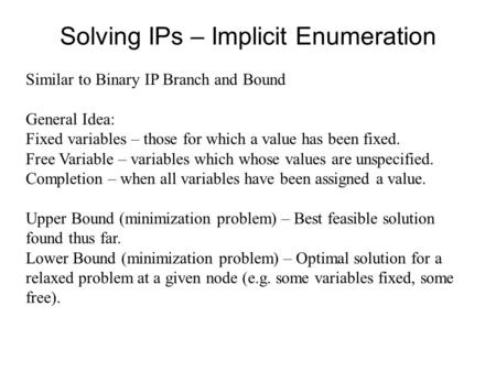 Solving IPs – Implicit Enumeration Similar to Binary IP Branch and Bound General Idea: Fixed variables – those for which a value has been fixed. Free Variable.