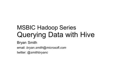 MSBIC Hadoop Series Querying Data with Hive Bryan Smith